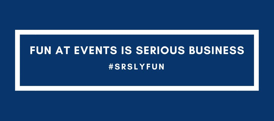 Fun at events is serious business #srslyfun